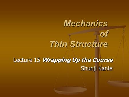 Mechanics of Thin Structure Lecture 15 Wrapping Up the Course Shunji Kanie.