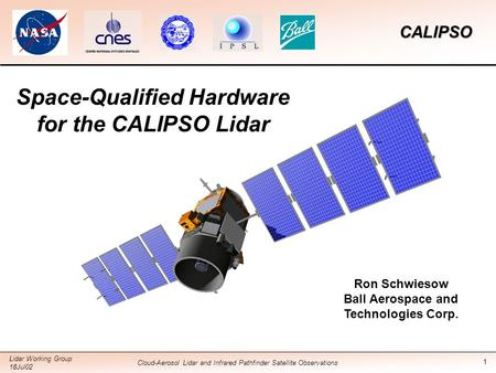1 CALIPSO Lidar Working Group 18Jul02 Cloud-Aerosol Lidar and Infrared Pathfinder Satellite Observations Space-Qualified Hardware for the CALIPSO Lidar.