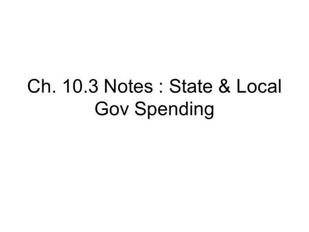 Ch. 10.3 Notes : State & Local Gov Spending. I.Approving Spending A. process is similar to Fed Gov process 1. Governor creates, congress approves, gov.