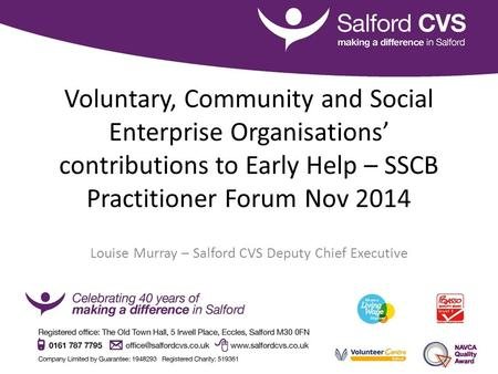 Voluntary, Community and Social Enterprise Organisations' contributions to Early Help – SSCB Practitioner Forum Nov 2014 Louise Murray – Salford CVS Deputy.