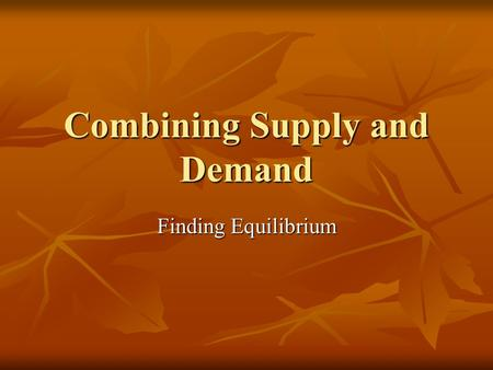 Combining Supply and Demand Finding Equilibrium. Balancing a Market Equilibrium: the point at which quantity demanded and quantity supplied are equal.