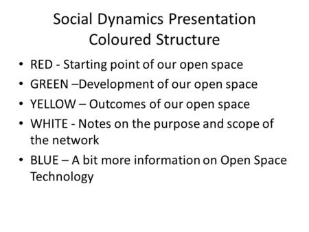 Social Dynamics Presentation Coloured Structure RED - Starting point of our open space GREEN –Development of our open space YELLOW – Outcomes of our open.