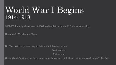 World War I Begins 1914-1918 SWBAT: Identify the causes of WWI and explain why the U.S. chose neutrality. Homework: Vocabulary Sheet Do Now: With a partner,