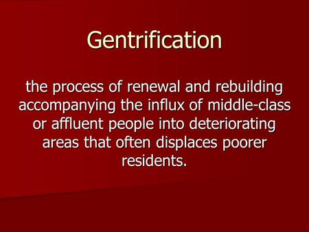 Gentrification the process of renewal and rebuilding accompanying the influx of middle-class or affluent people into deteriorating areas that often displaces.