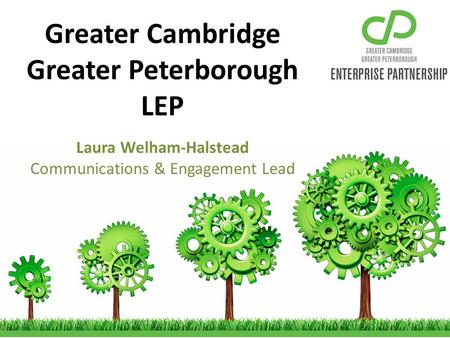 Greater Cambridge Greater Peterborough LEP Laura Welham-Halstead Communications & Engagement Lead.