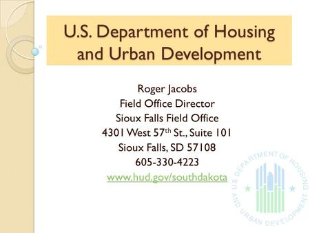 U.S. Department of Housing and Urban Development Roger Jacobs Field Office Director Sioux Falls Field Office 4301 West 57 th St., Suite 101 Sioux Falls,