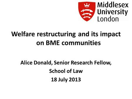 Welfare restructuring and its impact on BME communities Alice Donald, Senior Research Fellow, School of Law 18 July 2013.