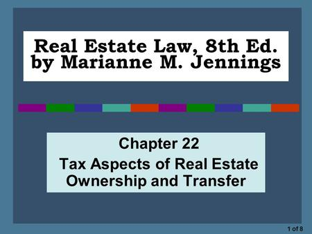 1 of 8 Real Estate Law, 8th Ed. by Marianne M. Jennings Chapter 22 Tax Aspects of Real Estate Ownership and Transfer.