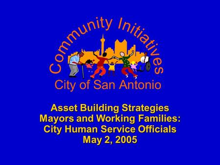 Asset Building Strategies Mayors and Working Families: City Human Service Officials May 2, 2005.