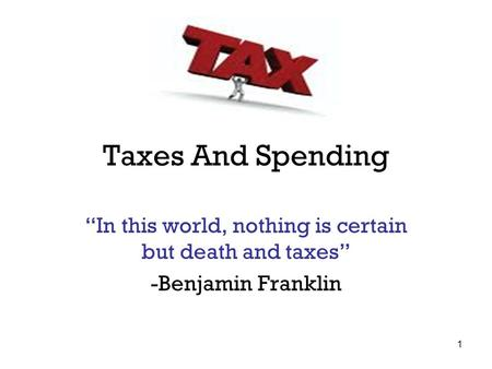 "Taxes And Spending ""In this world, nothing is certain but death and taxes"" -Benjamin Franklin 1."