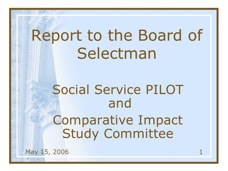 May 15, 20061 Report to the Board of Selectman Social Service PILOT and Comparative Impact Study Committee.