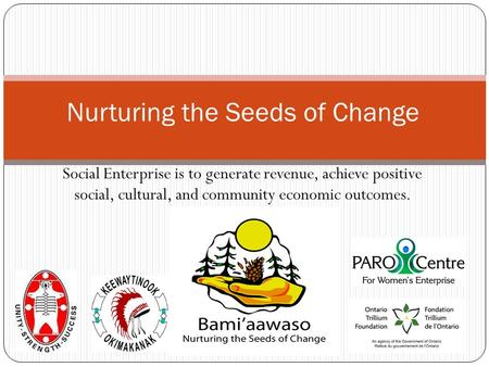 Social Enterprise is to generate revenue, achieve positive social, cultural, and community economic outcomes. Nurturing the Seeds of Change.