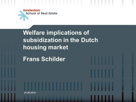 Welfare implications of subsidization in the Dutch housing market Frans Schilder 24-06-2010.