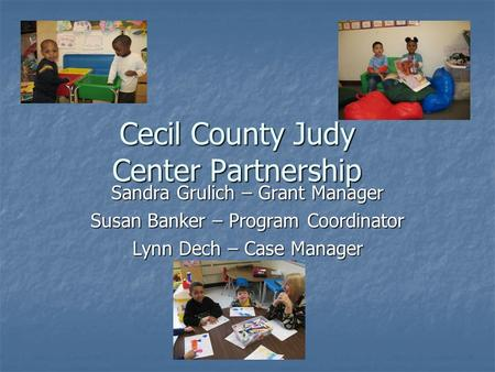 Cecil County Judy Center Partnership Sandra Grulich – Grant Manager Susan Banker – Program Coordinator Lynn Dech – Case Manager.