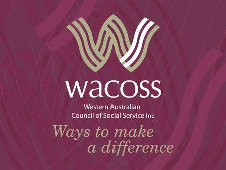 What is WACOSS? WACOSS is a not-for-profit, member based organisation and the peak body for the social service sector in WA. We provide policy advice.