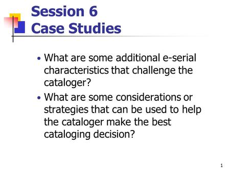 1 Session 6 Case Studies What are some additional e-serial characteristics that challenge the cataloger? What are some considerations or strategies that.