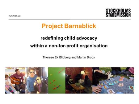 Project Barnablick redefining child advocacy within a non-for-profit organisation Therese Ek Blidberg and Martin Broby 2012-07-09.