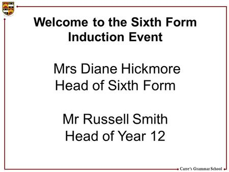 Carre's Grammar School Welcome to the Sixth Form Induction Event Mrs Diane Hickmore Head of Sixth Form Mr Russell Smith Head of Year 12.