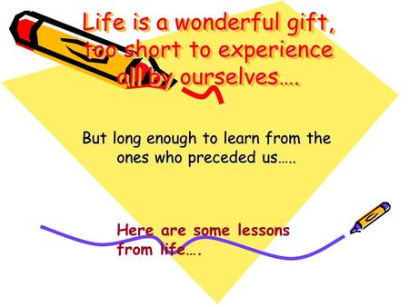 Life is a wonderful gift, too short to experience all by ourselves…. But long enough to learn from the ones who preceded us….. Here are some lessons from.