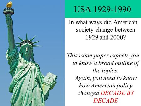 USA 1929-1990 In what ways did American society change between 1929 and 2000? This exam paper expects you to know a broad outline of the topics. Again,