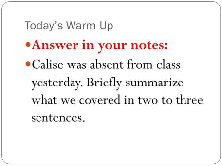 Today's Warm Up Answer in your notes: Calise was absent from class yesterday. Briefly summarize what we covered in two to three sentences.