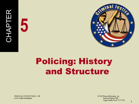 CRIMINAL JUSTICE TODAY, 10E© 2009 Pearson Education, Inc by Dr. Frank Schmalleger Pearson Prentice Hall Upper Saddle River, NJ 07458 1 Policing: History.