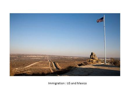 Immigration : US and Mexico. US / Mexican Border Border stretches from San Diego, CA/Tijuana, MX to Brownsville, TX. The border is 1,969 miles long.