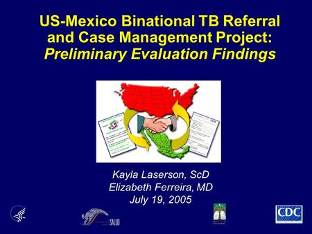 US-Mexico Binational TB Referral and Case Management Project: Preliminary Evaluation Findings Kayla Laserson, ScD Elizabeth Ferreira, MD July 19, 2005.