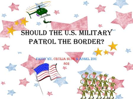 SHOULD THE U.S. MILITARY PATROL THE Border? FANNY WU, CECILIA SUNG & ANGEL ZOU 802.