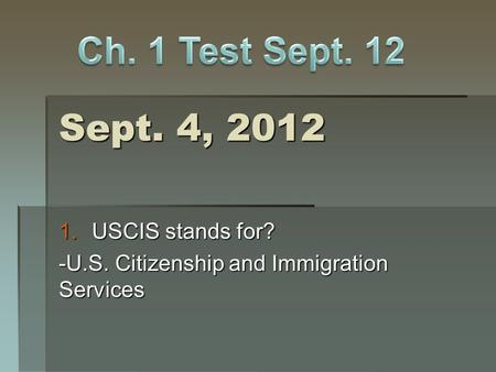 Sept. 4, 2012 1.USCIS stands for? -U.S. Citizenship and Immigration Services.