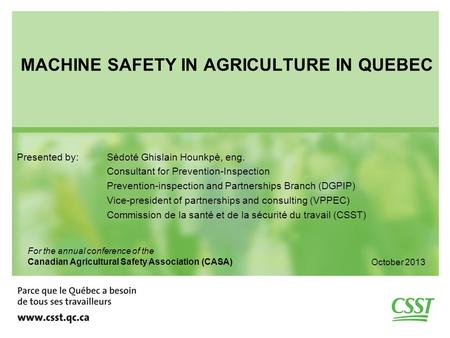 MACHINE SAFETY IN AGRICULTURE IN QUEBEC Presented by: Sèdoté Ghislain Hounkpè, eng. Consultant for Prevention-Inspection Prevention-inspection and Partnerships.