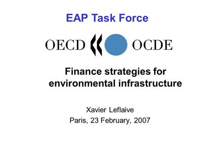 Finance strategies for environmental infrastructure Xavier Leflaive Paris, 23 February, 2007 EAP Task Force.