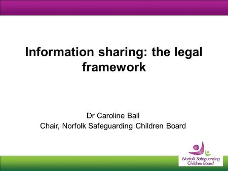 Information sharing: the legal framework Dr Caroline Ball Chair, Norfolk Safeguarding Children Board.