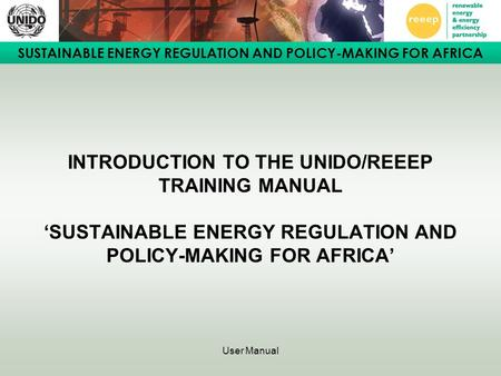 SUSTAINABLE ENERGY REGULATION AND POLICY-MAKING FOR AFRICA User Manual INTRODUCTION TO THE UNIDO/REEEP TRAINING MANUAL 'SUSTAINABLE ENERGY REGULATION AND.