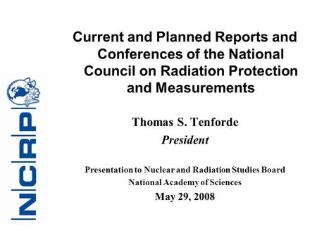 Current and Planned Reports and Conferences of the National Council on Radiation Protection and Measurements Thomas S. Tenforde President Presentation.