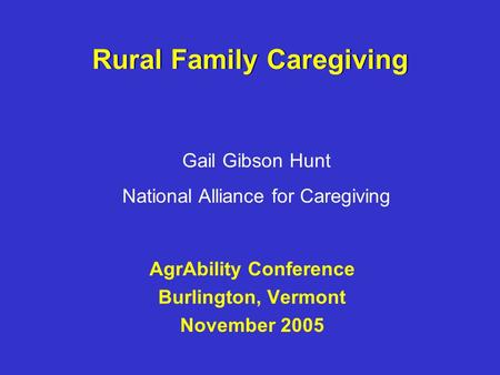 Rural Family Caregiving AgrAbility Conference Burlington, Vermont November 2005 Gail Gibson Hunt National Alliance for Caregiving.