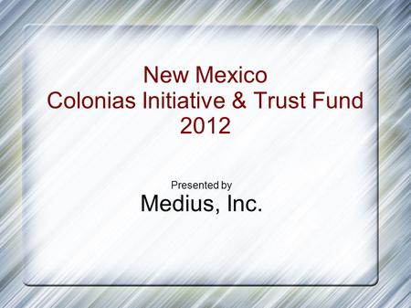 New Mexico Colonias Initiative & Trust Fund 2012 Presented by Medius, Inc.