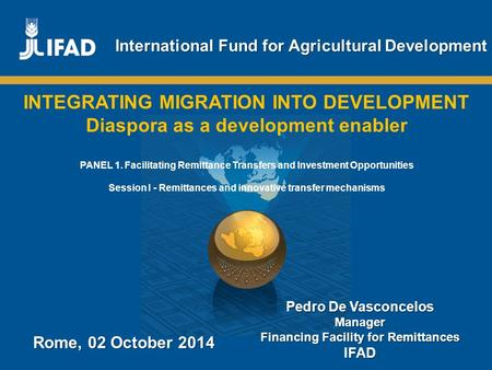 Promoting innovative remittance markets and empowering migrant workers and their families International Fund for Agricultural Development Rome, 02 October.