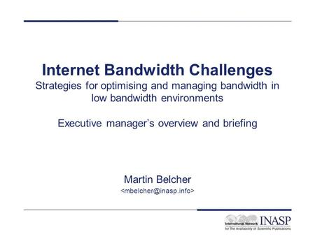 Internet Bandwidth Challenges Strategies for optimising and managing bandwidth in low bandwidth environments Executive manager's overview and briefing.
