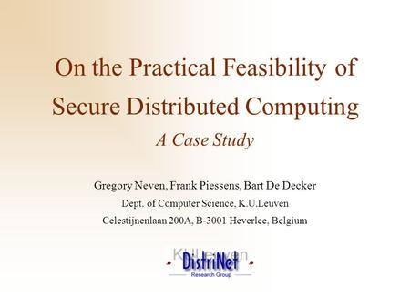 On the Practical Feasibility of Secure Distributed Computing A Case Study Gregory Neven, Frank Piessens, Bart De Decker Dept. of Computer Science, K.U.Leuven.