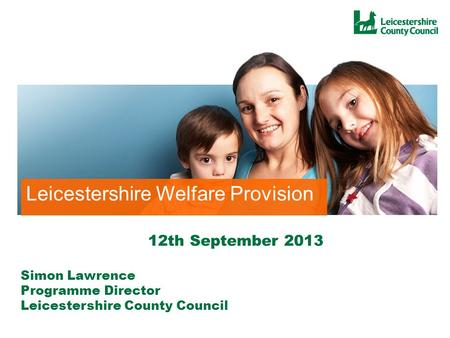 Local Welfare Provision Leicestershire Leicestershire Welfare Provision Simon Lawrence Programme Director Leicestershire County Council 12th September.