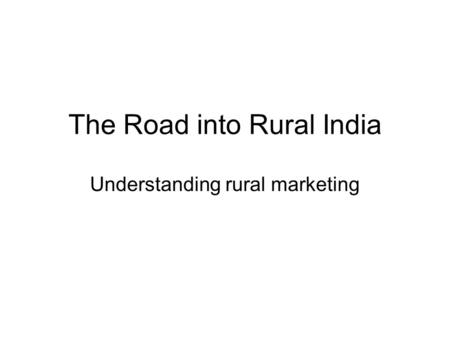 The Road into Rural <strong>India</strong> Understanding rural marketing.