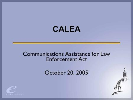 CALEA Communications Assistance for Law Enforcement Act October 20, 2005.