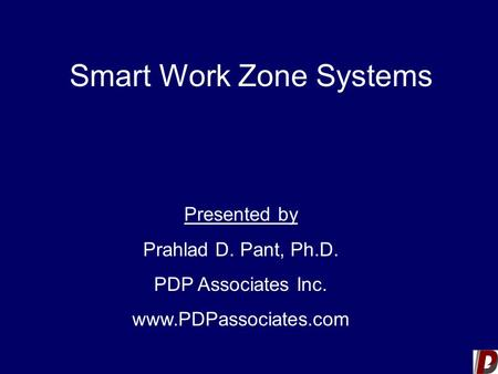 Smart Work Zone Systems Presented by Prahlad D. Pant, Ph.D. PDP Associates Inc. www.PDPassociates.com.