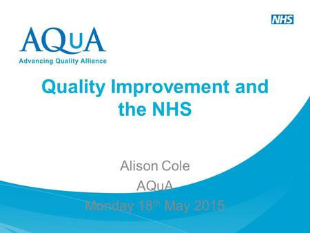 Quality Improvement and the NHS Alison Cole AQuA Monday 18 th May 2015.