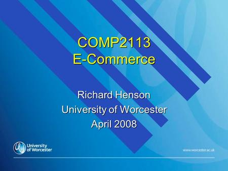 COMP2113 E-Commerce Richard Henson University of Worcester April 2008.