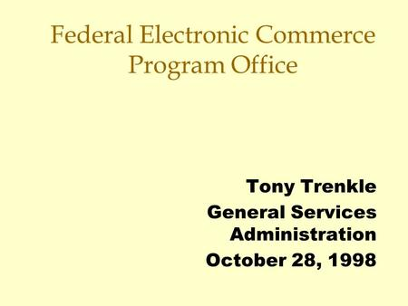 Federal Electronic Commerce Program Office Tony Trenkle General Services Administration October 28, 1998.
