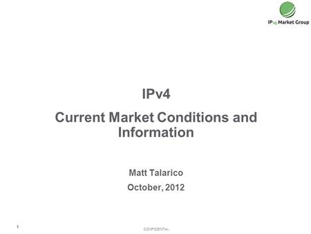 CONFIDENTIAL IPv4 Current Market Conditions and Information Matt Talarico October, 2012 1.