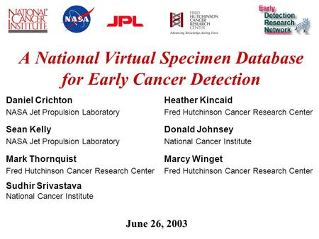 1 A National Virtual Specimen Database for Early Cancer Detection June 26, 2003 Daniel Crichton NASA Jet Propulsion Laboratory Sean Kelly NASA Jet Propulsion.