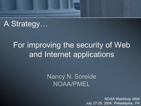 A Strategy… Nancy N. Soreide NOAA/PMEL NOAA WebShop 2004 July 27-29, 2004, Philadelphia, PA For improving the security of Web and Internet applications.